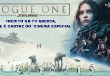 INÉDITO NA TV ABERTA, ROGUE ONE UMA HISTÓRIA DE STAR WARS É CARTAZ DO CINEMA ESPECIAL